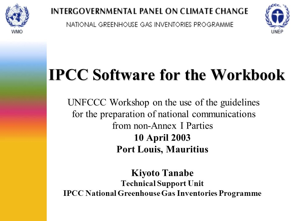 IPCC Software for the Workbook IPCC Software for the Workbook UNFCCC Workshop on the use of the guidelines for the preparation of national communications from non-Annex I Parties 10 April 2003 Port Louis, Mauritius Kiyoto Tanabe Technical Support Unit IPCC National Greenhouse Gas Inventories Programme