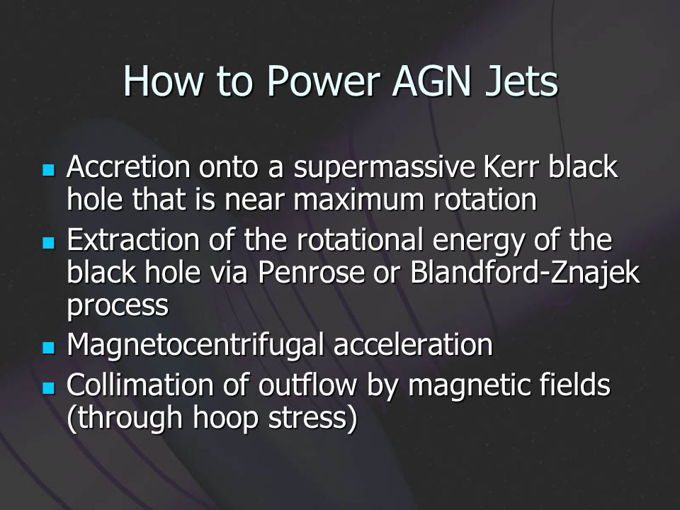 How to Power AGN Jets Accretion onto a supermassive Kerr black hole that is near maximum rotation Accretion onto a supermassive Kerr black hole that is near maximum rotation Extraction of the rotational energy of the black hole via Penrose or Blandford-Znajek process Extraction of the rotational energy of the black hole via Penrose or Blandford-Znajek process Magnetocentrifugal acceleration Magnetocentrifugal acceleration Collimation of outflow by magnetic fields (through hoop stress) Collimation of outflow by magnetic fields (through hoop stress)
