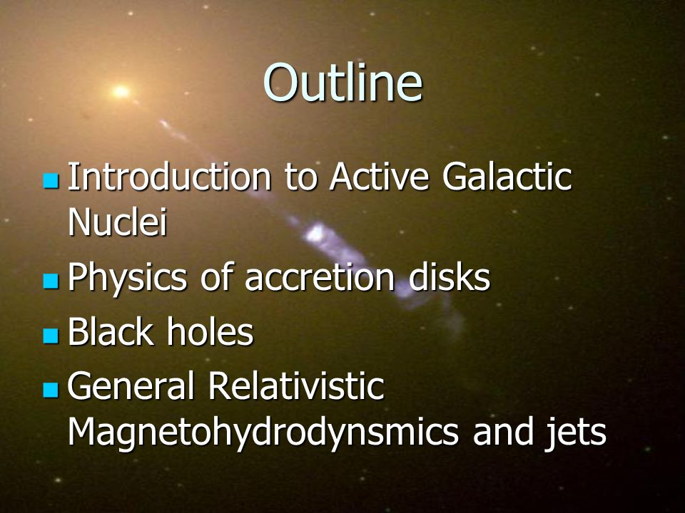 Outline Introduction to Active Galactic Nuclei Introduction to Active Galactic Nuclei Physics of accretion disks Physics of accretion disks Black holes Black holes General Relativistic Magnetohydrodynsmics and jets General Relativistic Magnetohydrodynsmics and jets