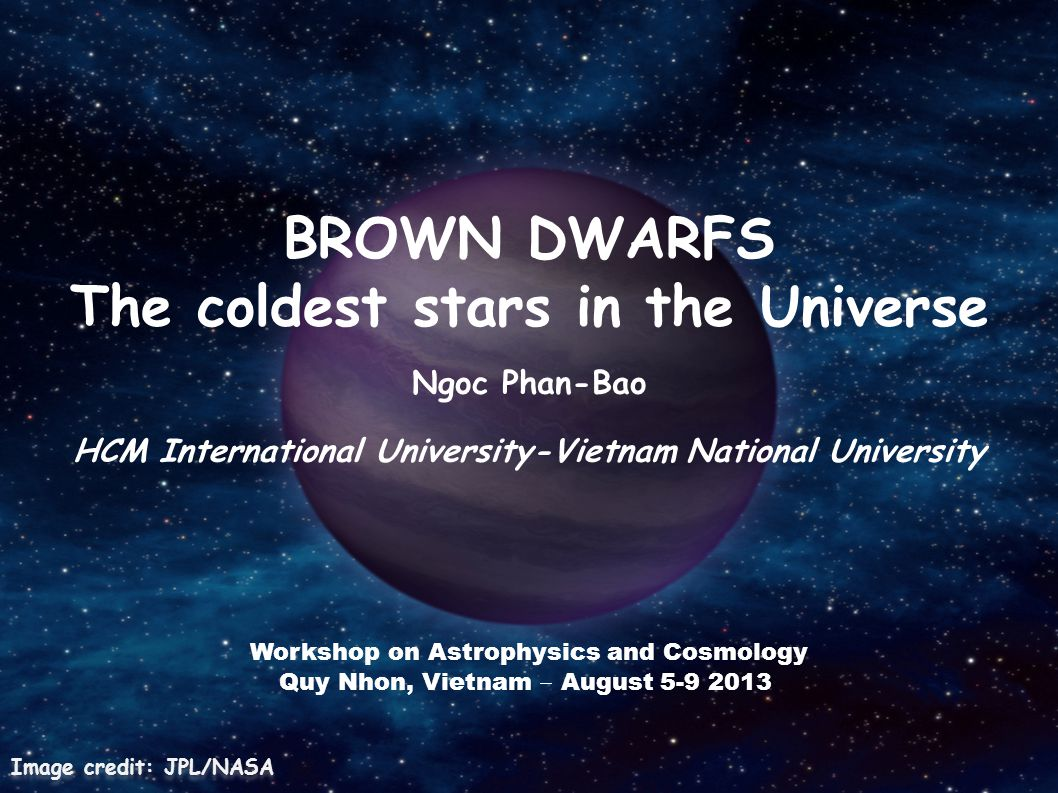 BROWN DWARFS The coldest stars in the Universe Ngoc Phan-Bao HCM International University-Vietnam National University Image credit: JPL/NASA Workshop on Astrophysics and Cosmology Quy Nhon, Vietnam August 5-9 2013