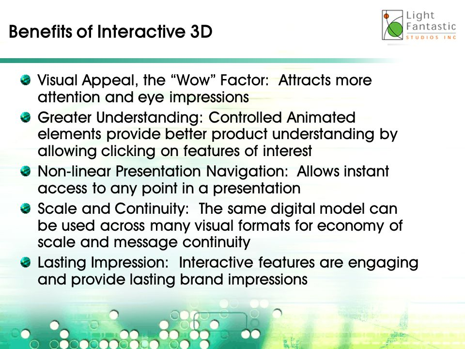 Benefits of Interactive 3D Visual Appeal, the Wow Factor: Attracts more attention and eye impressions Greater Understanding: Controlled Animated elements provide better product understanding by allowing clicking on features of interest Non-linear Presentation Navigation: Allows instant access to any point in a presentation Scale and Continuity: The same digital model can be used across many visual formats for economy of scale and message continuity Lasting Impression: Interactive features are engaging and provide lasting brand impressions