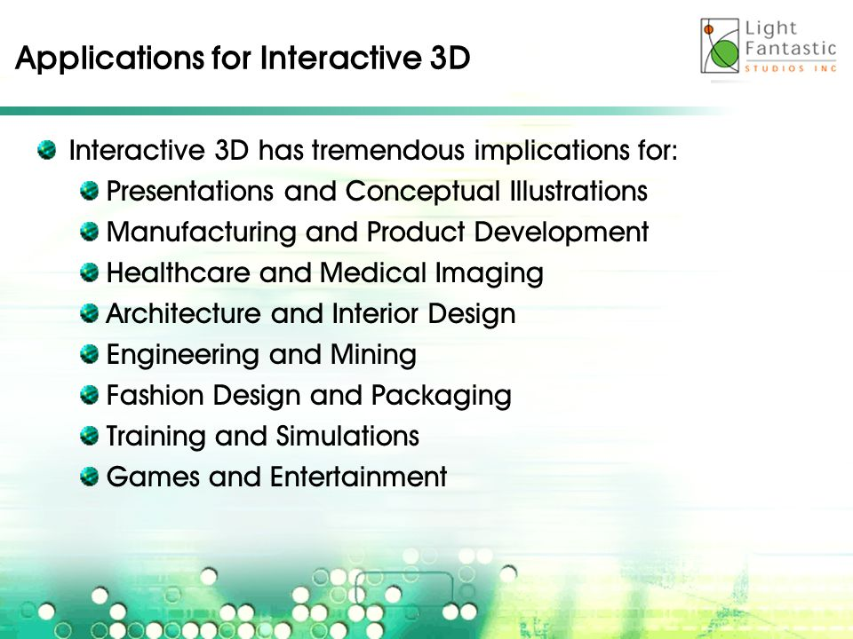 Applications for Interactive 3D Interactive 3D has tremendous implications for: Presentations and Conceptual Illustrations Manufacturing and Product Development Healthcare and Medical Imaging Architecture and Interior Design Engineering and Mining Fashion Design and Packaging Training and Simulations Games and Entertainment