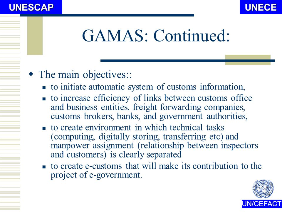 UN/CEFACTUNECEUNESCAP GAMAS: Mission statement: Simplify and automate customs clearance procedures Facilitate international trade Digitize logistics process