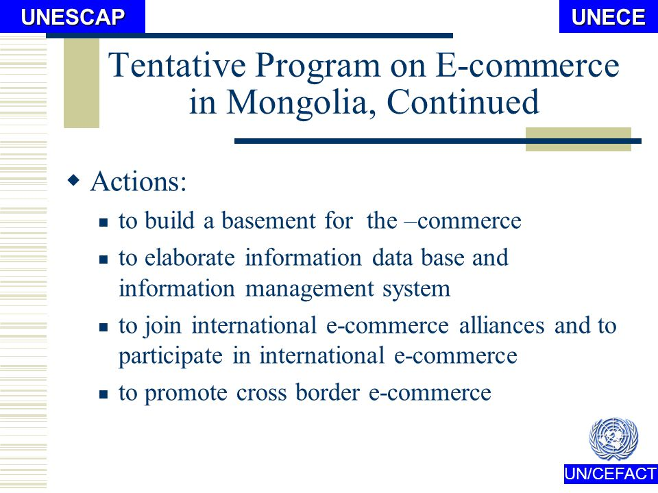 UN/CEFACTUNECEUNESCAP Tentative Program on E-commerce in Mongolia, Continued Targets: To create access to e-commerce for the capital city, all centers of aimags, and 70% of all somons (administrative units) by year of 2012.