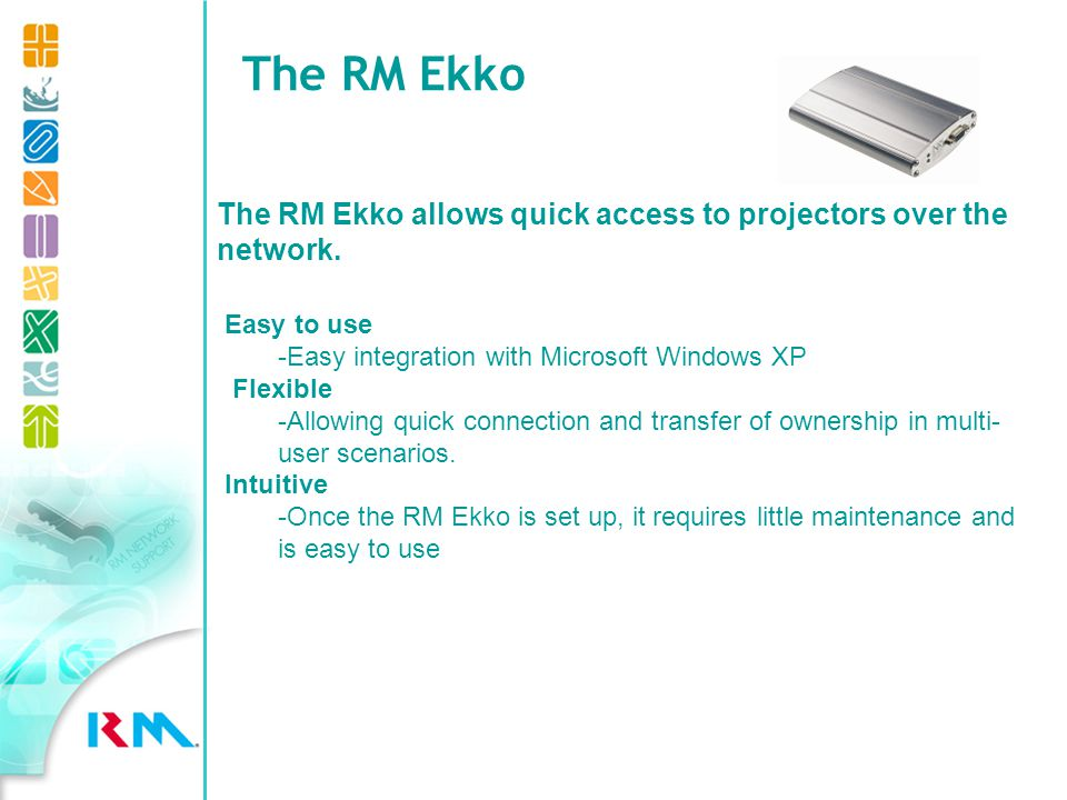 The RM Ekko Easy to use -Easy integration with Microsoft Windows XP Flexible -Allowing quick connection and transfer of ownership in multi- user scenarios.