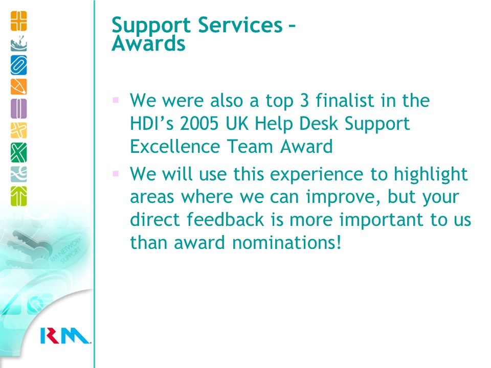 Support Services – Awards We were also a top 3 finalist in the HDIs 2005 UK Help Desk Support Excellence Team Award We will use this experience to highlight areas where we can improve, but your direct feedback is more important to us than award nominations!