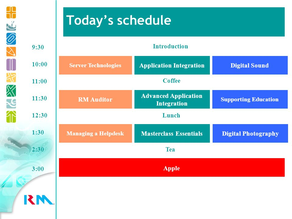 Introduction 10:00 Digital Sound Server Technologies Application Integration 11:00 Coffee 11:30 9:30 RM Auditor Supporting Education Advanced Application Integration Lunch12:30 Managing a Helpdesk Masterclass EssentialsDigital Photography 1:30 Tea2:30 Apple 3:00 Todays schedule