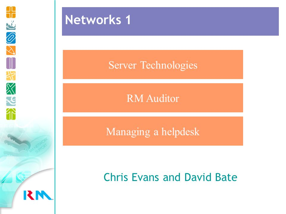 Chris Evans and David Bate Server Technologies RM Auditor Managing a helpdesk Networks 1
