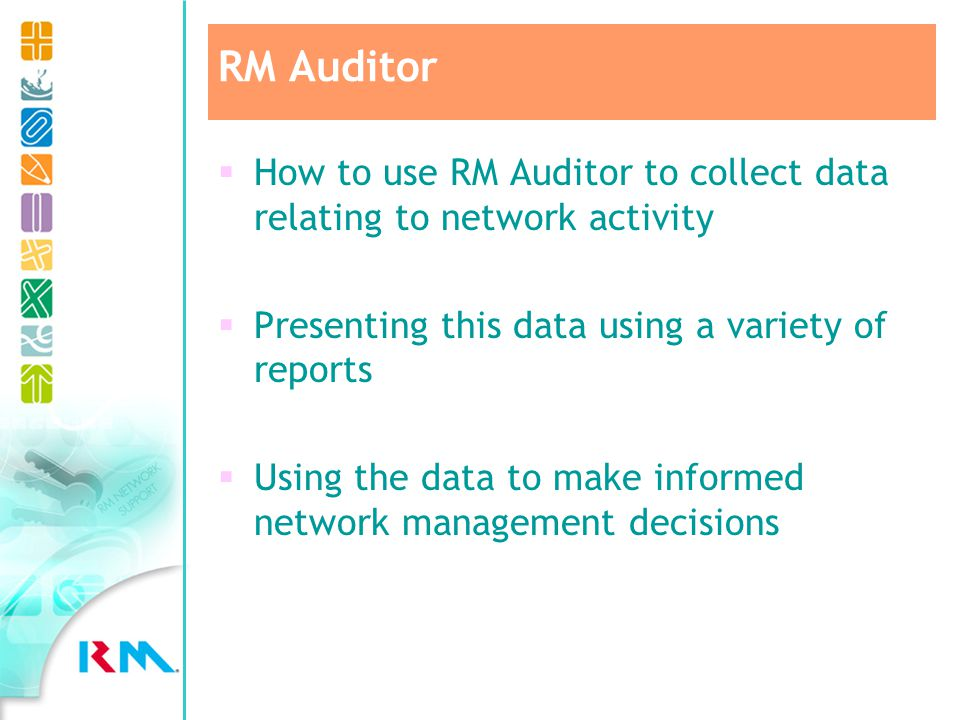 How to use RM Auditor to collect data relating to network activity Presenting this data using a variety of reports Using the data to make informed network management decisions RM Auditor