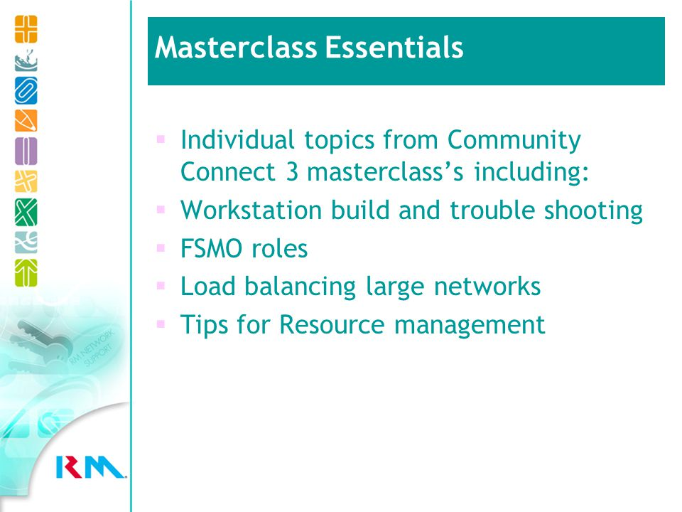 Individual topics from Community Connect 3 masterclasss including: Workstation build and trouble shooting FSMO roles Load balancing large networks Tips for Resource management Masterclass Essentials