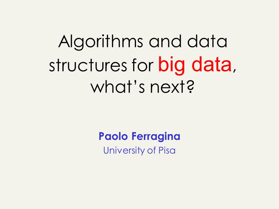 Algorithms and data structures for big data, whats next Paolo Ferragina University of Pisa