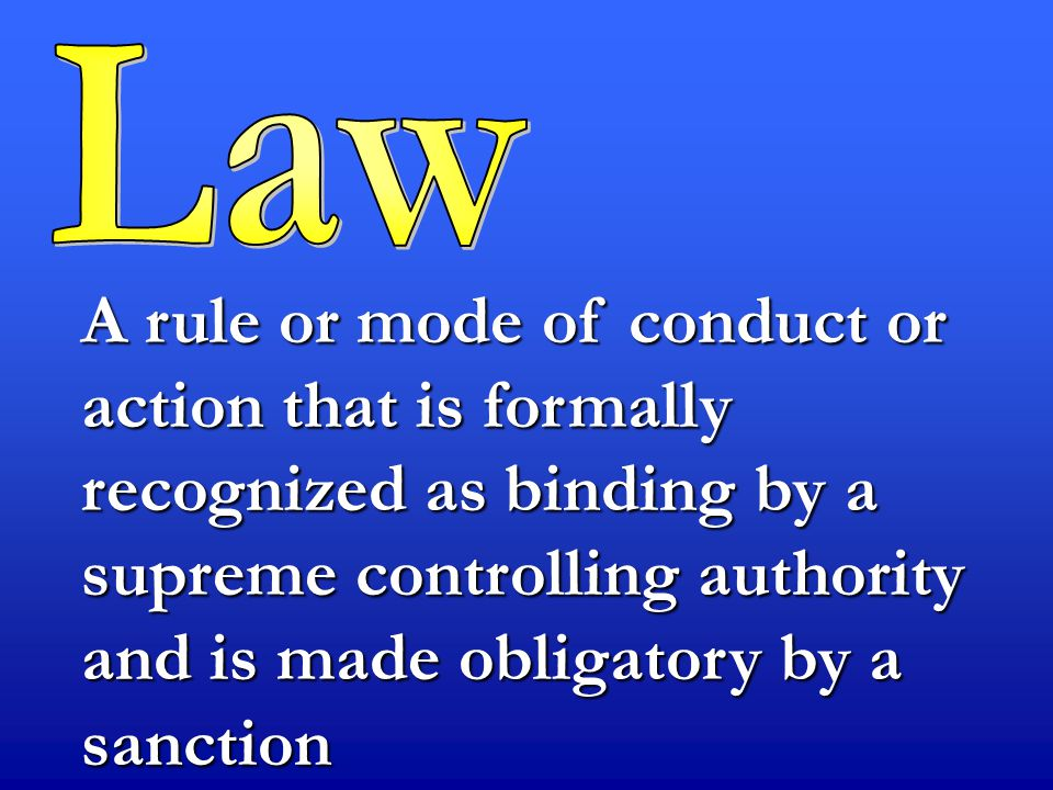 A rule or mode of conduct or action that is formally recognized as binding by a supreme controlling authority and is made obligatory by a sanction