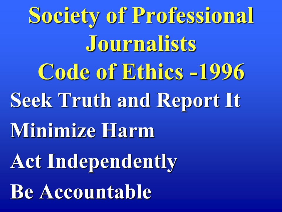 Seek Truth and Report It Minimize Harm Act Independently Be Accountable Society of Professional Journalists Code of Ethics -1996