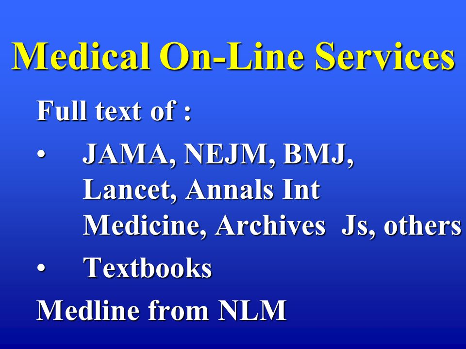 Medical On-Line Services Full text of : JAMA, NEJM, BMJ, Lancet, Annals Int Medicine, Archives Js, othersJAMA, NEJM, BMJ, Lancet, Annals Int Medicine, Archives Js, others TextbooksTextbooks Medline from NLM