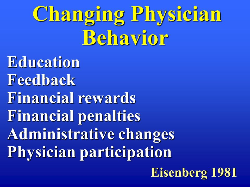 Changing Physician Behavior Changing Physician Behavior EducationFeedback Financial rewards Financial penalties Administrative changes Physician participation Eisenberg 1981 Eisenberg 1981