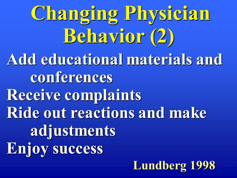 Changing Physician Behavior (2) Changing Physician Behavior (2) Add educational materials and conferences Receive complaints Ride out reactions and make adjustments Enjoy success Lundberg 1998 Lundberg 1998