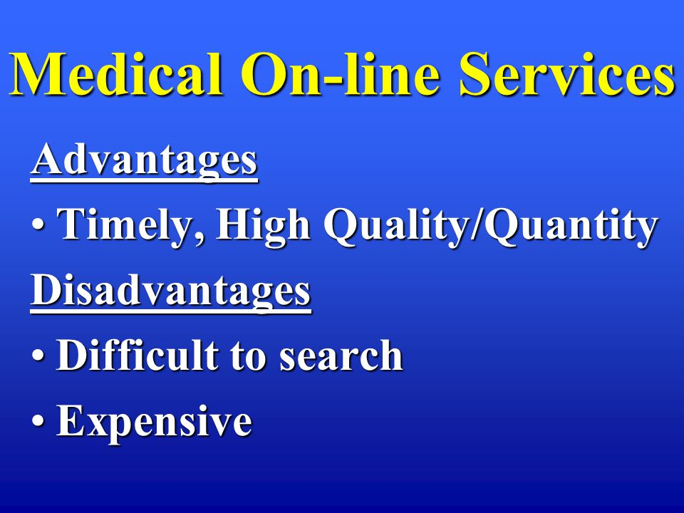 Medical On-line Services Advantages Timely, High Quality/QuantityTimely, High Quality/QuantityDisadvantages Difficult to searchDifficult to search ExpensiveExpensive