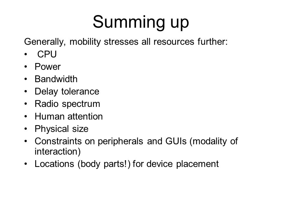 Summing up Generally, mobility stresses all resources further: CPU Power Bandwidth Delay tolerance Radio spectrum Human attention Physical size Constraints on peripherals and GUIs (modality of interaction) Locations (body parts!) for device placement