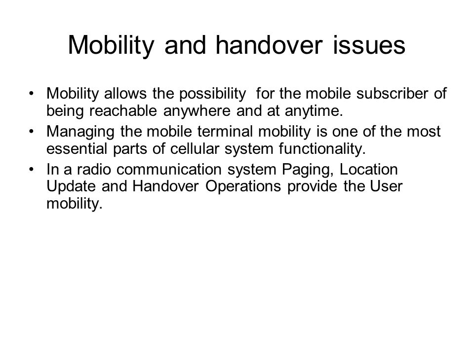 Mobility and handover issues Mobility allows the possibility for the mobile subscriber of being reachable anywhere and at anytime.