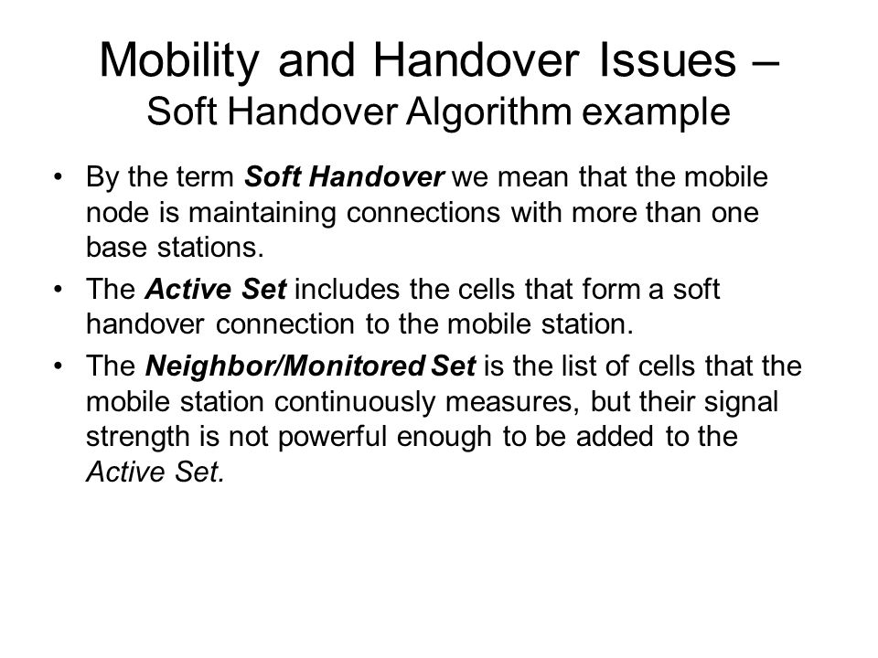 Mobility and Handover Issues – Soft Handover Algorithm example By the term Soft Handover we mean that the mobile node is maintaining connections with more than one base stations.