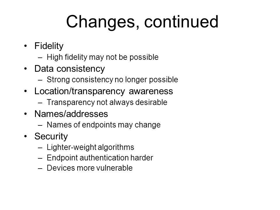 Changes, continued Fidelity –High fidelity may not be possible Data consistency –Strong consistency no longer possible Location/transparency awareness –Transparency not always desirable Names/addresses –Names of endpoints may change Security –Lighter-weight algorithms –Endpoint authentication harder –Devices more vulnerable