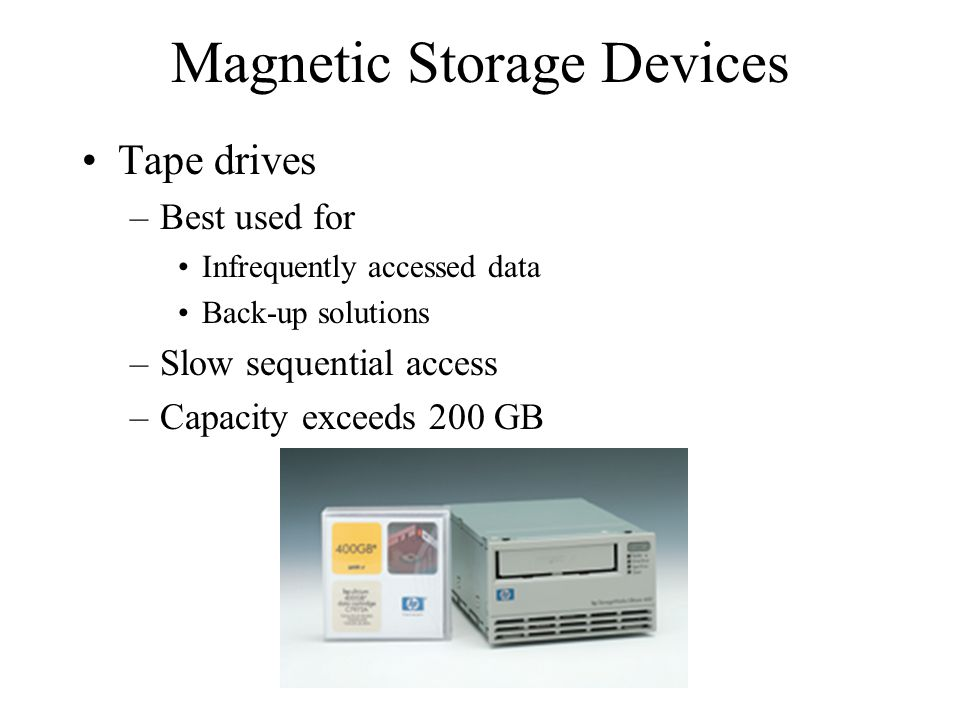 Magnetic Storage Devices Tape drives –Best used for Infrequently accessed data Back-up solutions –Slow sequential access –Capacity exceeds 200 GB