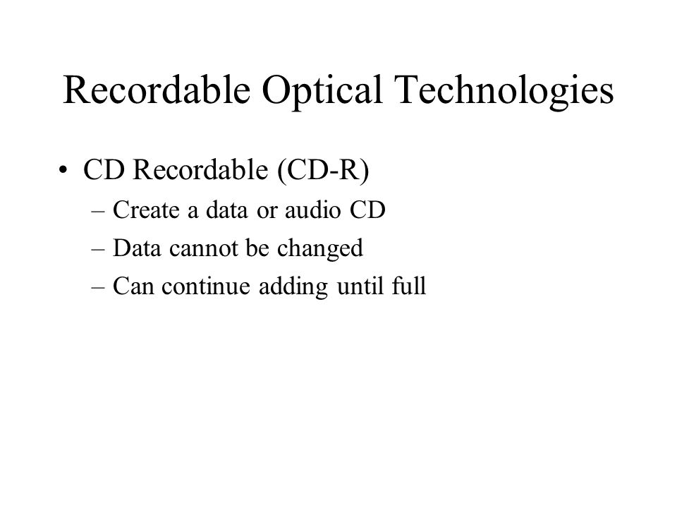 Recordable Optical Technologies CD Recordable (CD-R) –Create a data or audio CD –Data cannot be changed –Can continue adding until full