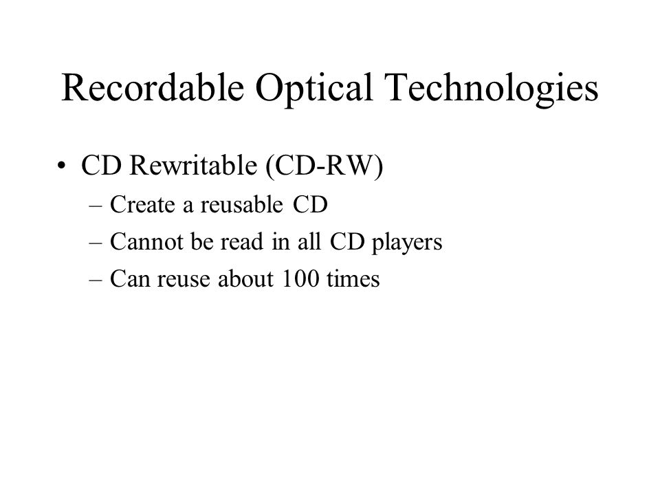 Recordable Optical Technologies CD Rewritable (CD-RW) –Create a reusable CD –Cannot be read in all CD players –Can reuse about 100 times