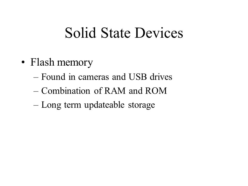 Solid State Devices Flash memory –Found in cameras and USB drives –Combination of RAM and ROM –Long term updateable storage