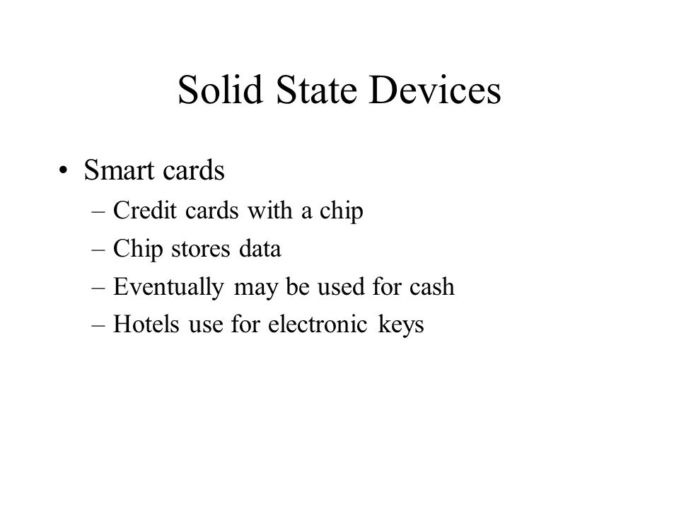Solid State Devices Smart cards –Credit cards with a chip –Chip stores data –Eventually may be used for cash –Hotels use for electronic keys