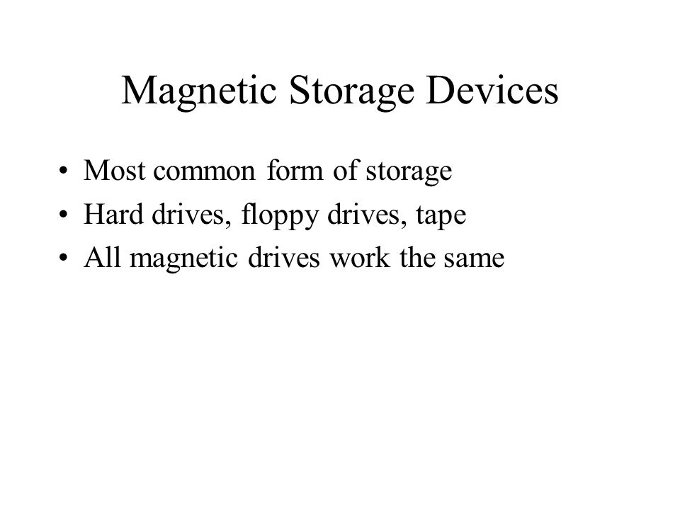 Magnetic Storage Devices Most common form of storage Hard drives, floppy drives, tape All magnetic drives work the same