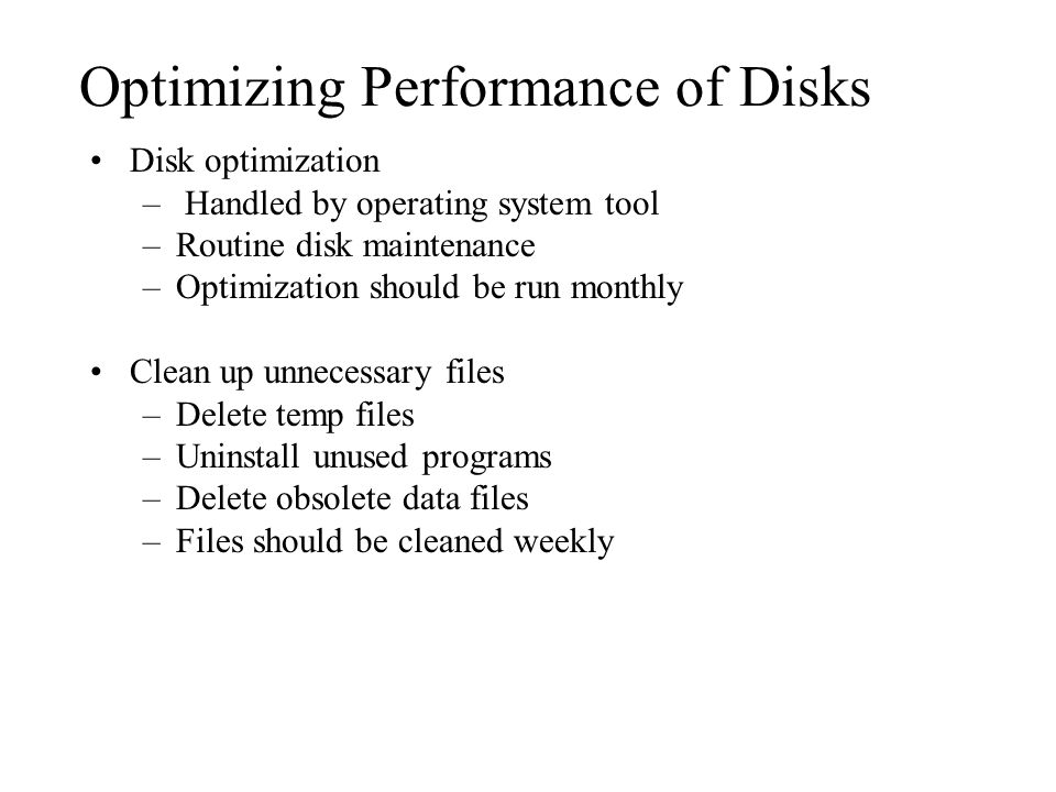 Optimizing Performance of Disks Disk optimization – Handled by operating system tool –Routine disk maintenance –Optimization should be run monthly Clean up unnecessary files –Delete temp files –Uninstall unused programs –Delete obsolete data files –Files should be cleaned weekly