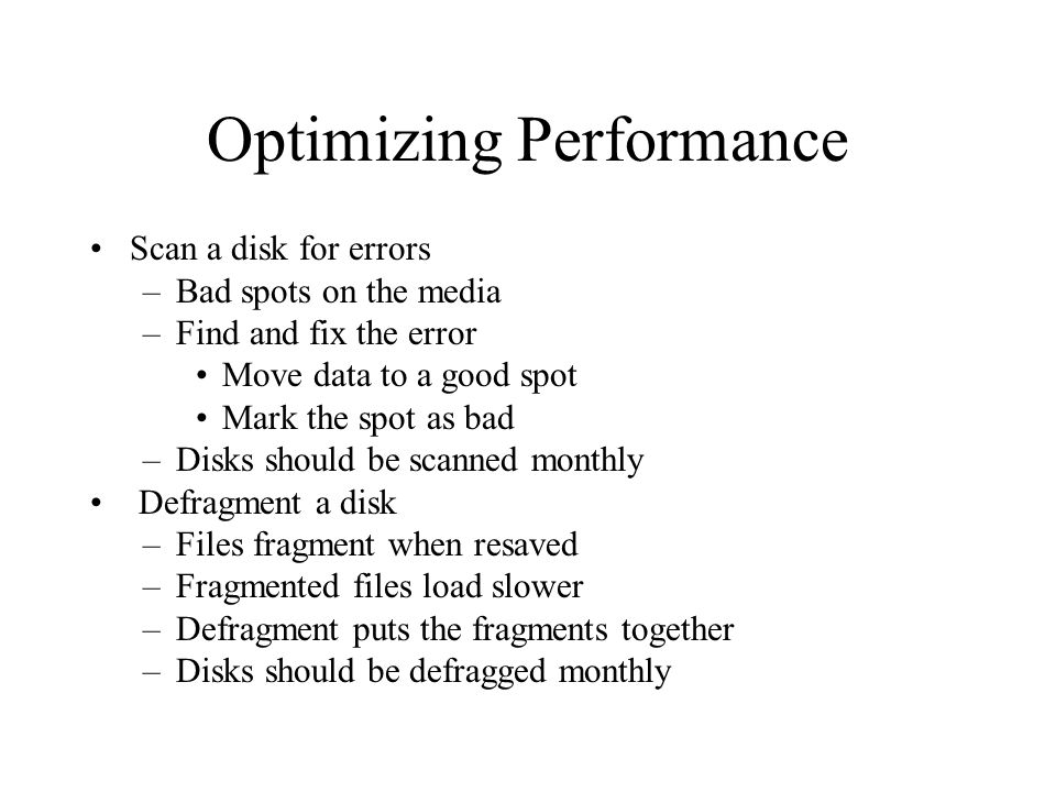 Optimizing Performance Scan a disk for errors –Bad spots on the media –Find and fix the error Move data to a good spot Mark the spot as bad –Disks should be scanned monthly Defragment a disk –Files fragment when resaved –Fragmented files load slower –Defragment puts the fragments together –Disks should be defragged monthly