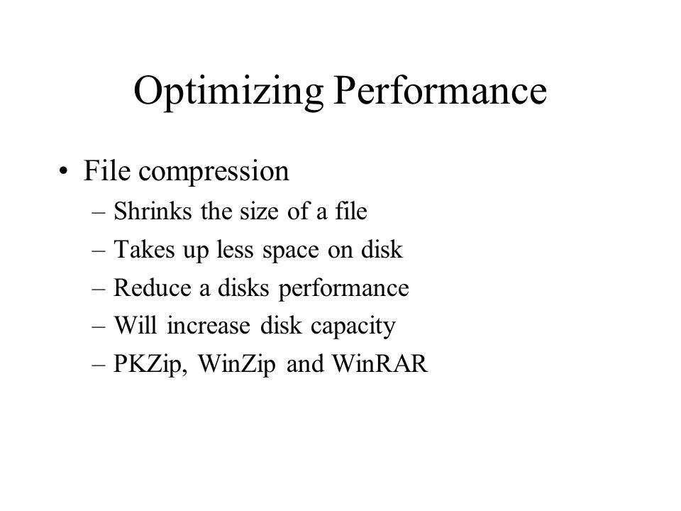Optimizing Performance File compression –Shrinks the size of a file –Takes up less space on disk –Reduce a disks performance –Will increase disk capacity –PKZip, WinZip and WinRAR