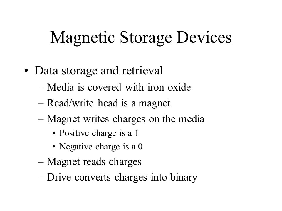 Magnetic Storage Devices Data storage and retrieval –Media is covered with iron oxide –Read/write head is a magnet –Magnet writes charges on the media Positive charge is a 1 Negative charge is a 0 –Magnet reads charges –Drive converts charges into binary