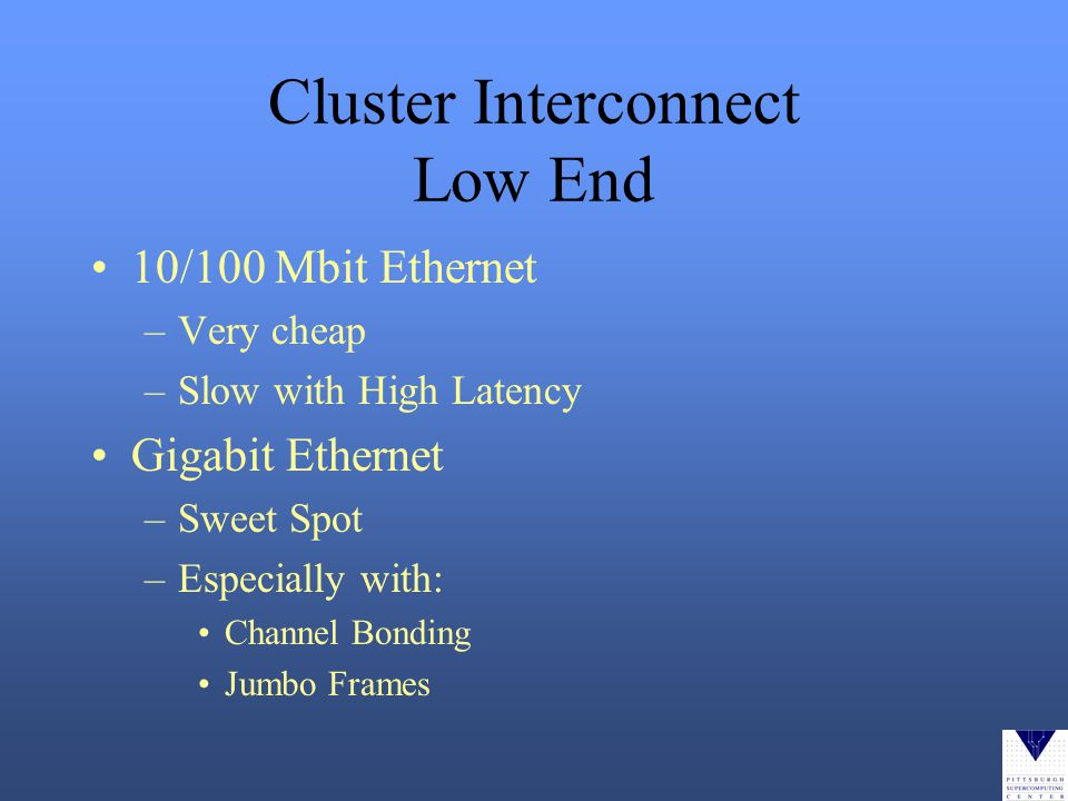 Cluster Interconnect Low End 10/100 Mbit Ethernet –Very cheap –Slow with High Latency Gigabit Ethernet –Sweet Spot –Especially with: Channel Bonding Jumbo Frames