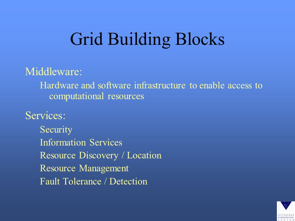 Grid Building Blocks Middleware: Hardware and software infrastructure to enable access to computational resources Services: Security Information Services Resource Discovery / Location Resource Management Fault Tolerance / Detection