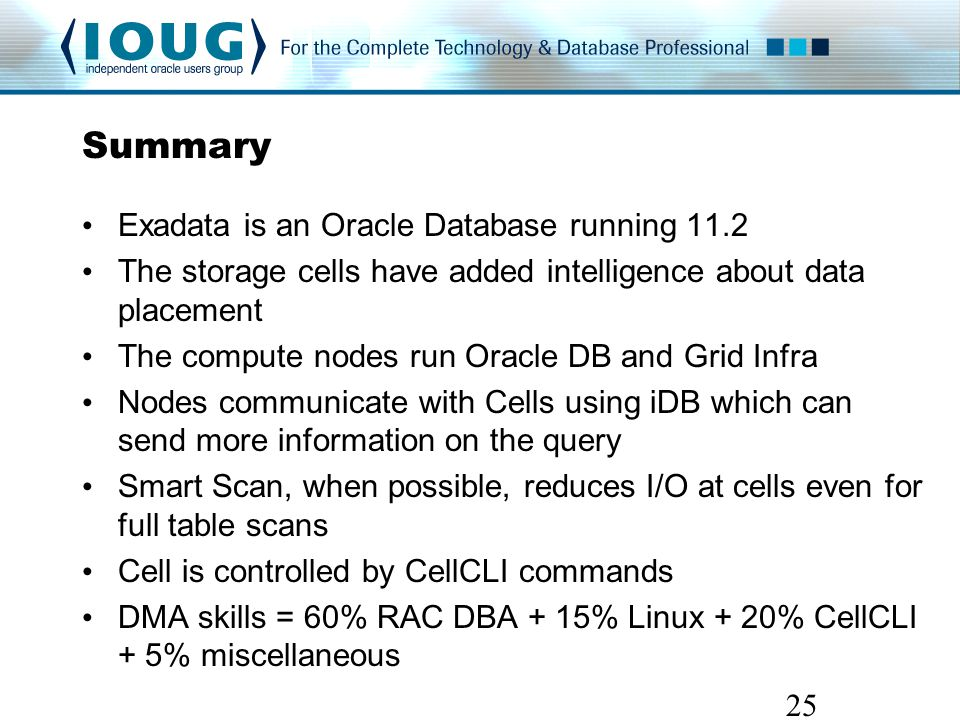 Summary Exadata is an Oracle Database running 11.2 The storage cells have added intelligence about data placement The compute nodes run Oracle DB and Grid Infra Nodes communicate with Cells using iDB which can send more information on the query Smart Scan, when possible, reduces I/O at cells even for full table scans Cell is controlled by CellCLI commands DMA skills = 60% RAC DBA + 15% Linux + 20% CellCLI + 5% miscellaneous 25