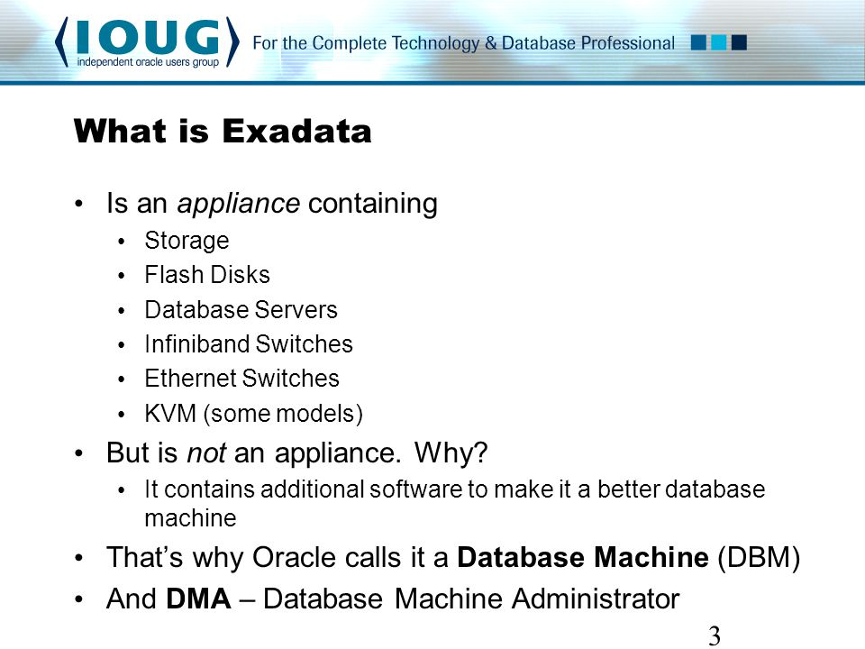 What is Exadata Is an appliance containing Storage Flash Disks Database Servers Infiniband Switches Ethernet Switches KVM (some models) But is not an appliance.