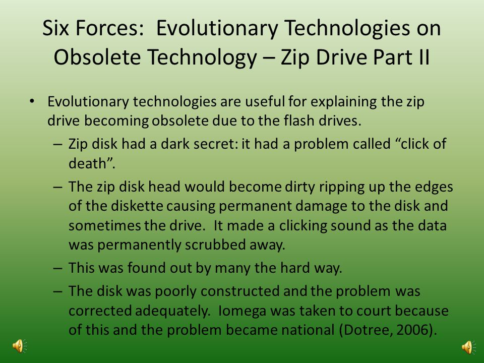 Six Forces: Evolutionary Technologies on Obsolete Technology – Zip Drive Part 1 Evolutionary technologies are useful for explaining the zip drive becoming obsolete due to the flash drives.