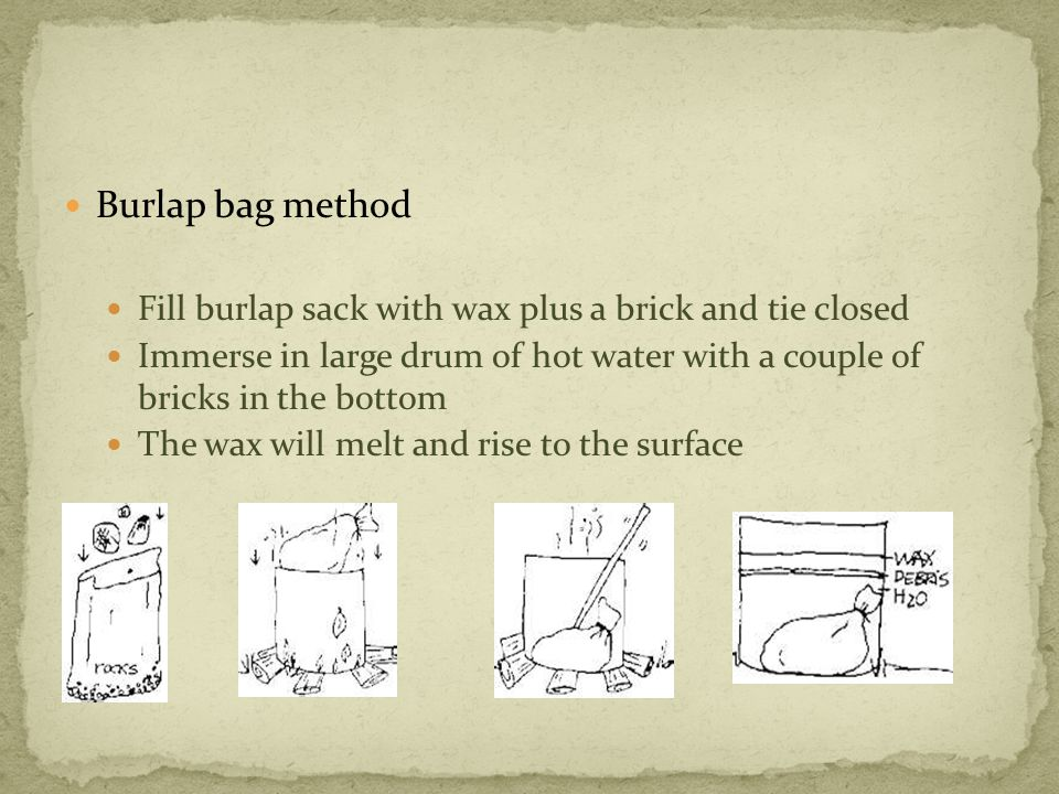 Burlap bag method Fill burlap sack with wax plus a brick and tie closed Immerse in large drum of hot water with a couple of bricks in the bottom The wax will melt and rise to the surface