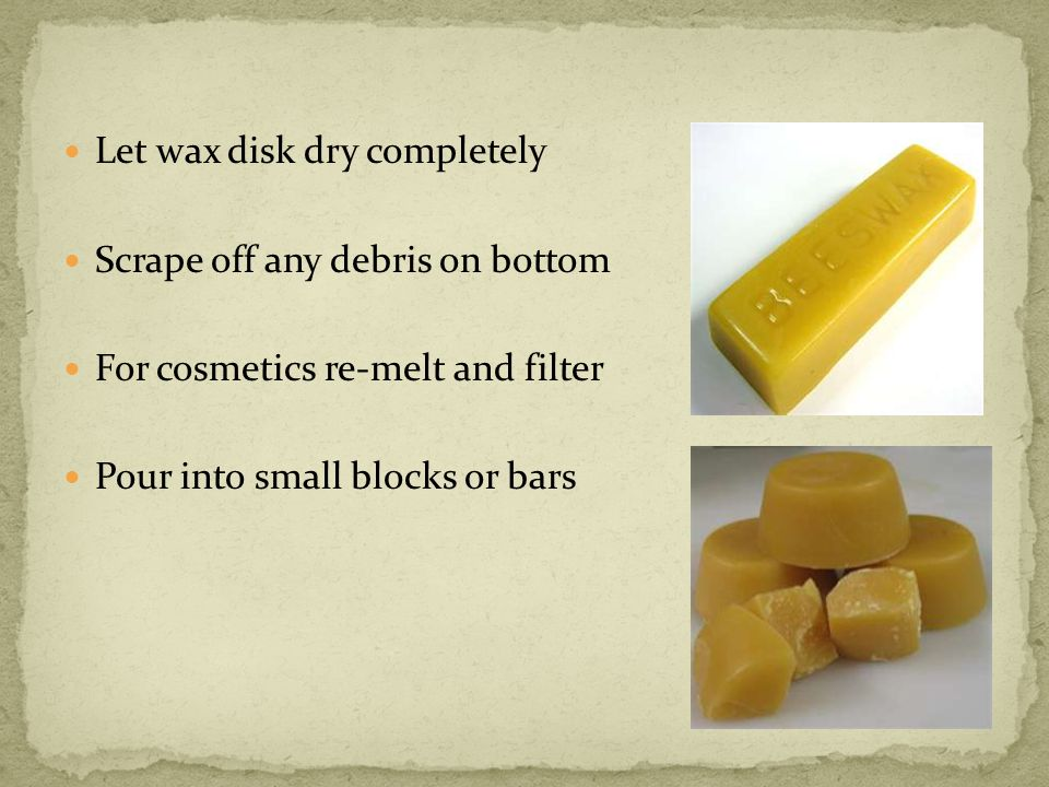 Let wax disk dry completely Scrape off any debris on bottom For cosmetics re-melt and filter Pour into small blocks or bars