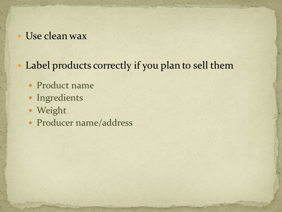 Use clean wax Label products correctly if you plan to sell them Product name Ingredients Weight Producer name/address
