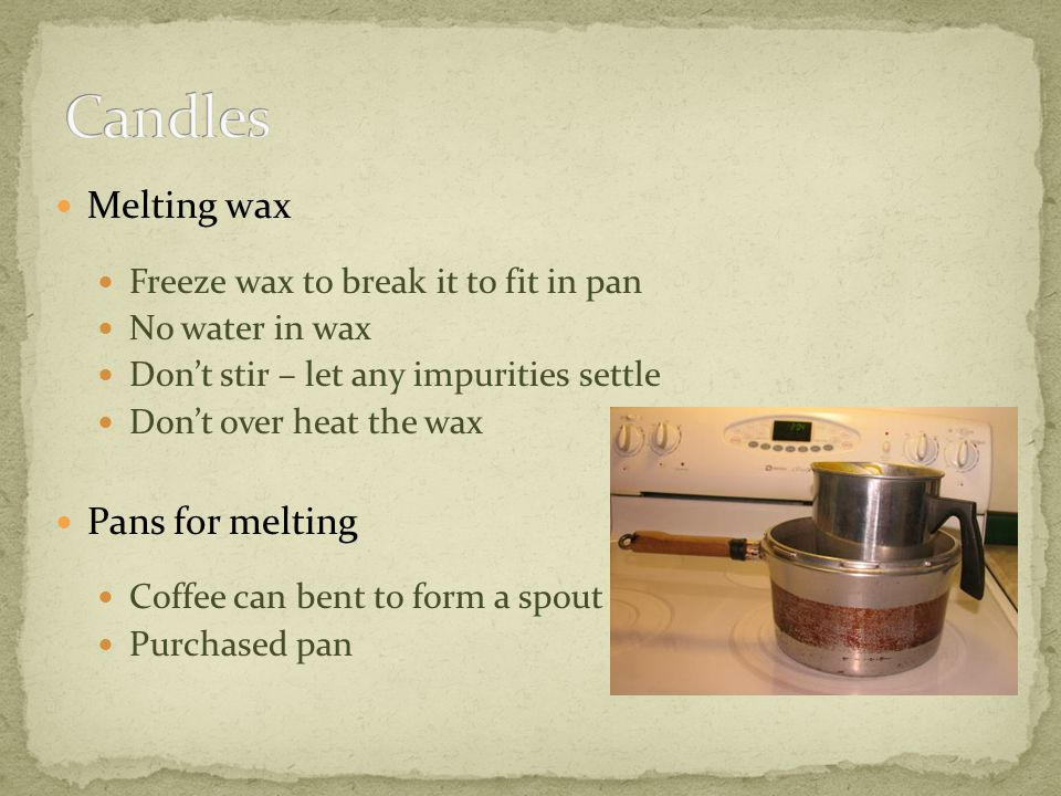 Melting wax Freeze wax to break it to fit in pan No water in wax Dont stir – let any impurities settle Dont over heat the wax Pans for melting Coffee can bent to form a spout Purchased pan