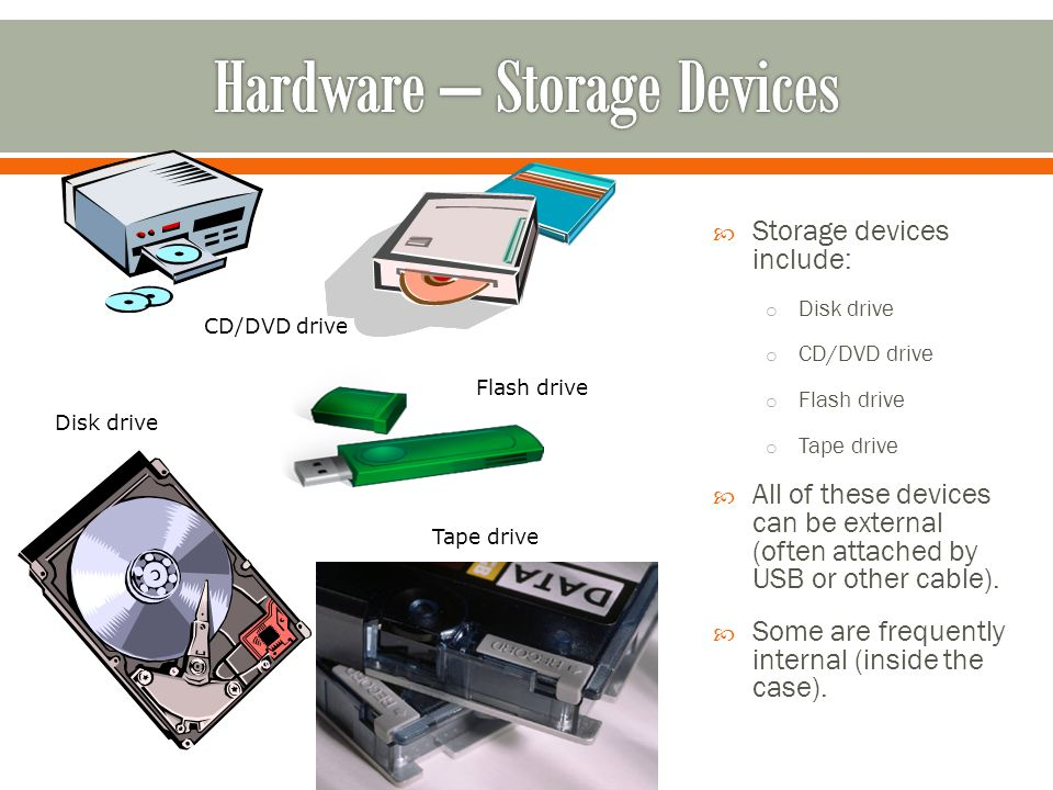 Storage devices include: o Disk drive o CD/DVD drive o Flash drive o Tape drive All of these devices can be external (often attached by USB or other cable).