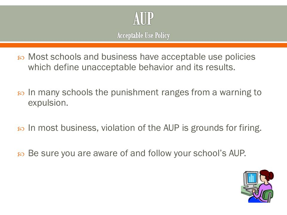 Most schools and business have acceptable use policies which define unacceptable behavior and its results.