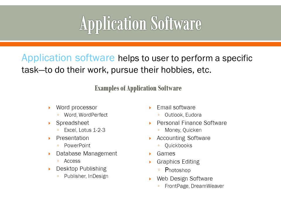 Application software helps to user to perform a specific taskto do their work, pursue their hobbies, etc.