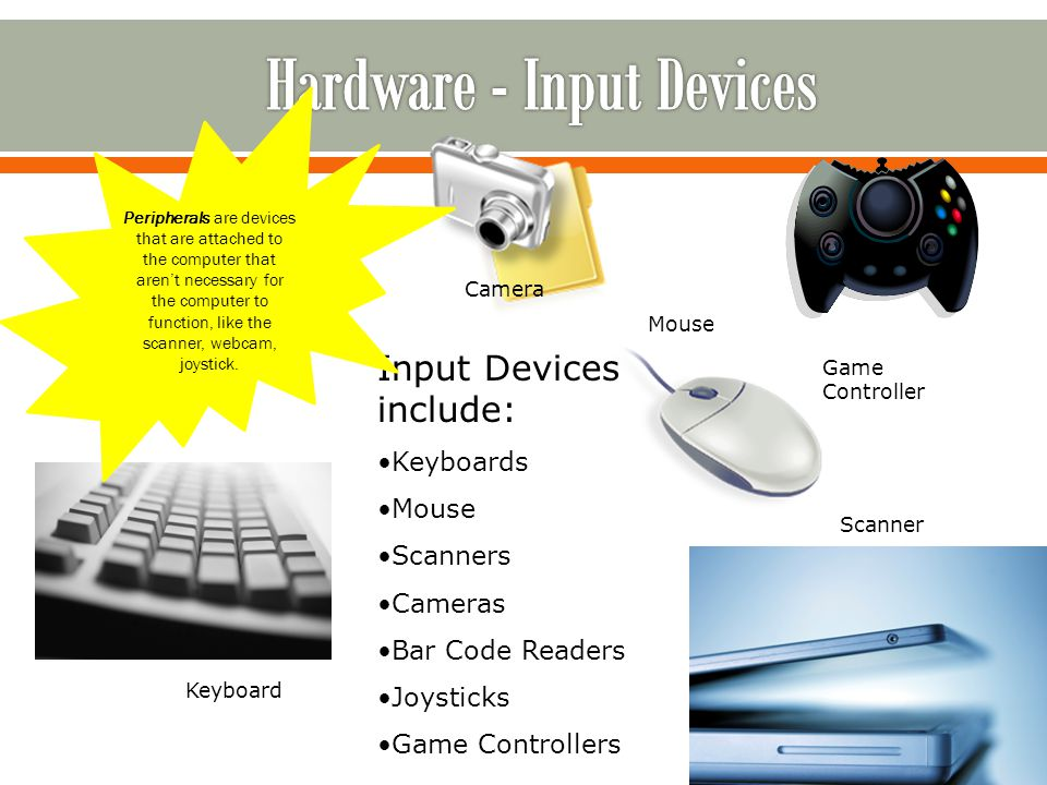 Input Devices include: Keyboards Mouse Scanners Cameras Bar Code Readers Joysticks Game Controllers Mouse Keyboard Scanner Game Controller Camera Peripherals are devices that are attached to the computer that arent necessary for the computer to function, like the scanner, webcam, joystick.