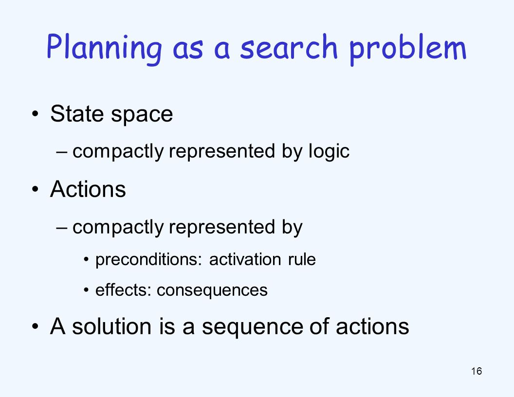 State space –compactly represented by logic Actions –compactly represented by preconditions: activation rule effects: consequences A solution is a sequence of actions 16 Planning as a search problem