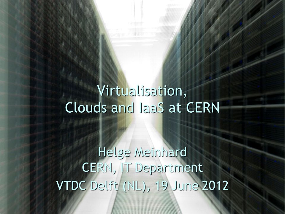 Virtualisation, Clouds and IaaS at CERN Helge Meinhard CERN, IT Department VTDC Delft (NL), 19 June 2012
